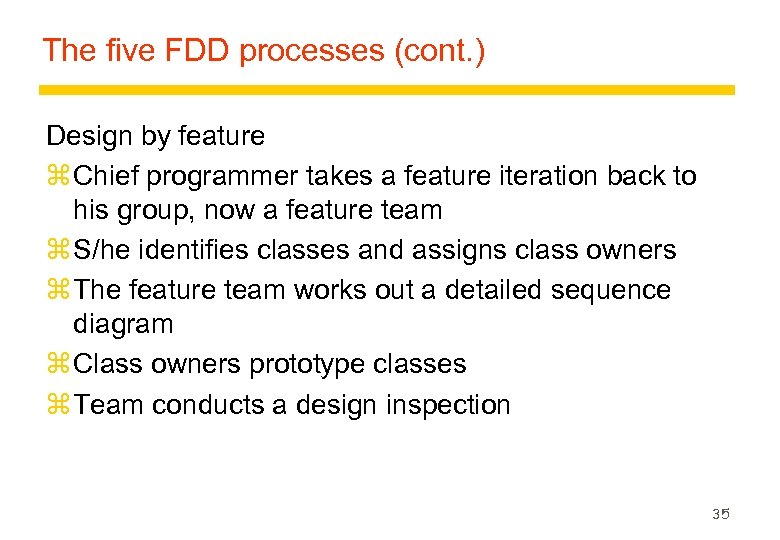 The five FDD processes (cont. ) Design by feature z Chief programmer takes a
