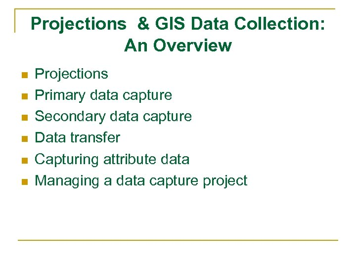 Projections & GIS Data Collection: An Overview n n n Projections Primary data capture