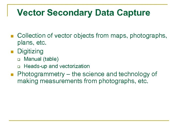 Vector Secondary Data Capture n n Collection of vector objects from maps, photographs, plans,