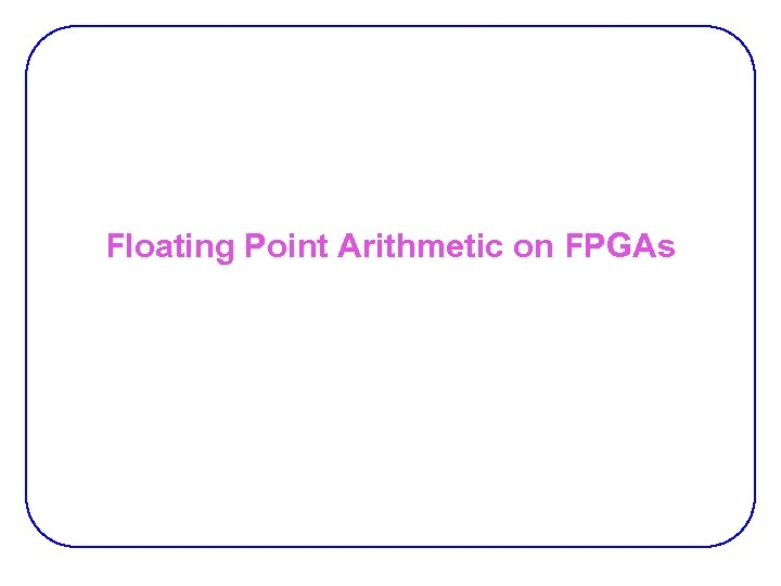 Floating Point Arithmetic on FPGAs