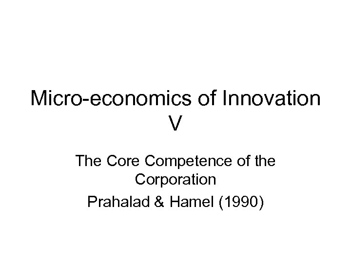 Micro-economics of Innovation V The Core Competence of the Corporation Prahalad & Hamel (1990)