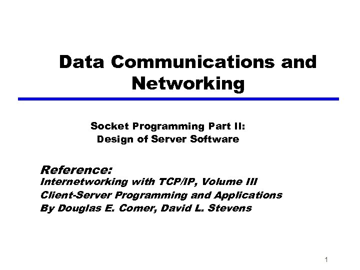 Data Communications and Networking Socket Programming Part II: Design of Server Software Reference: Internetworking