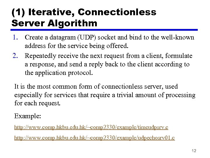 (1) Iterative, Connectionless Server Algorithm 1. Create a datagram (UDP) socket and bind to