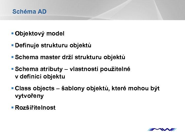 Schéma AD § Objektový model § Definuje strukturu objektů § Schema master drží strukturu
