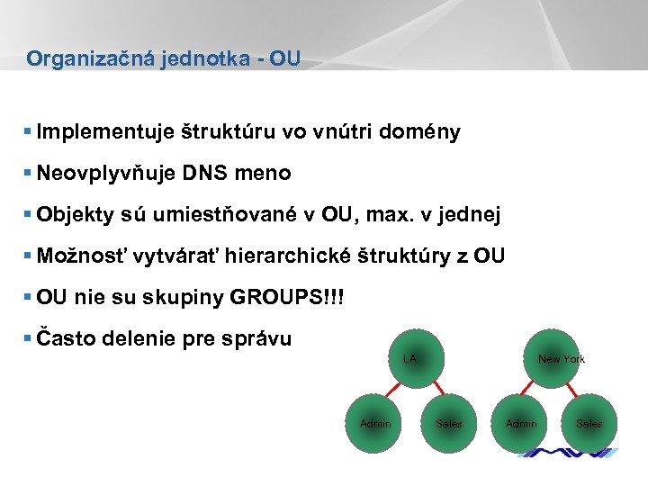 Organizačná jednotka - OU § Implementuje štruktúru vo vnútri domény § Neovplyvňuje DNS meno