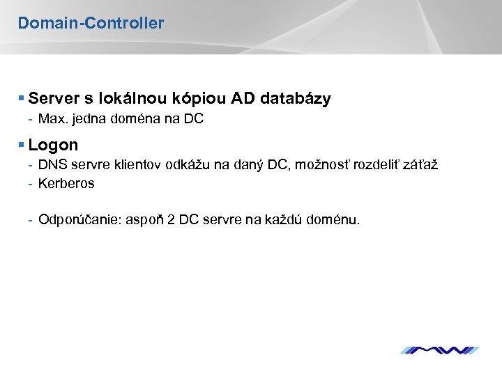 Domain-Controller § Server s lokálnou kópiou AD databázy - Max. jedna doména na DC