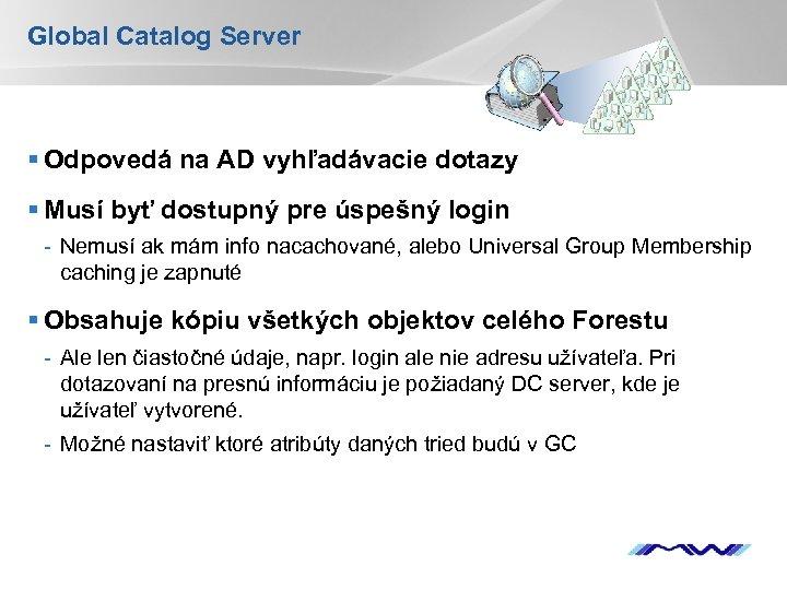 Global Catalog Server § Odpovedá na AD vyhľadávacie dotazy § Musí byť dostupný pre