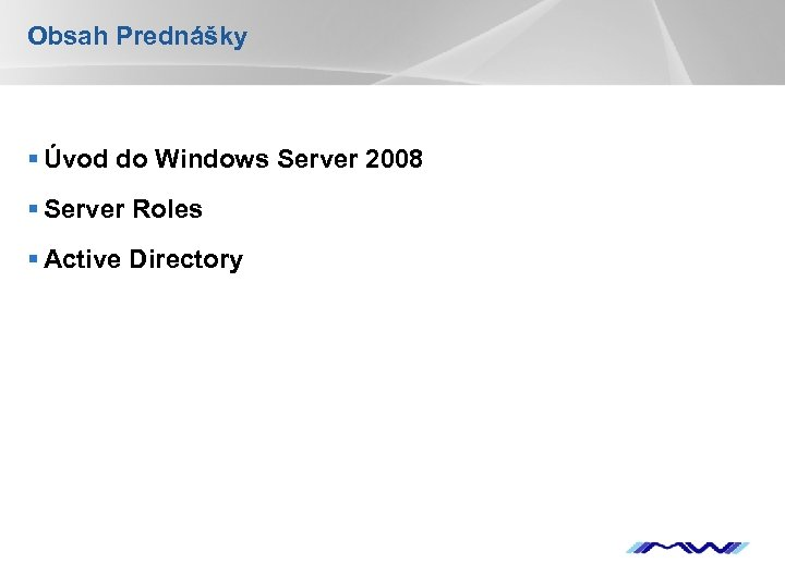 Obsah Prednášky § Úvod do Windows Server 2008 § Server Roles § Active Directory