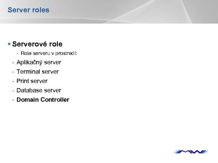 Server roles § Serverové role - Rola serveru v prostredí: - Aplikačný server -