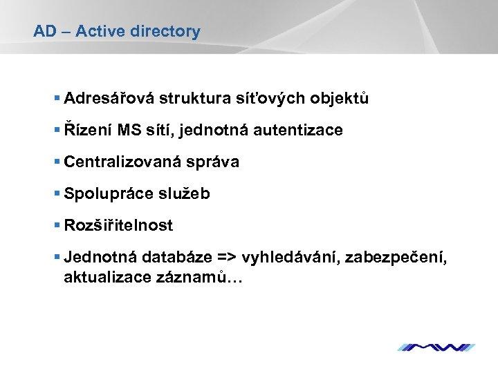 AD – Active directory § Adresářová struktura síťových objektů § Řízení MS sítí, jednotná