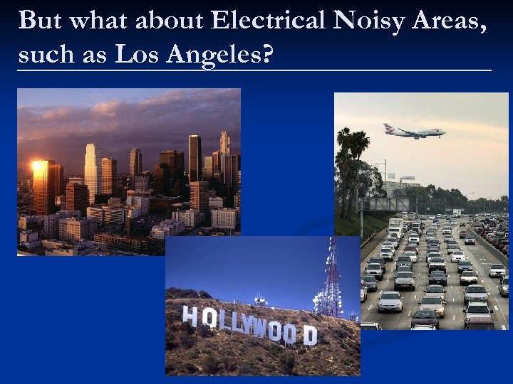 But what about Electrical Noisy Areas, such as Los Angeles?