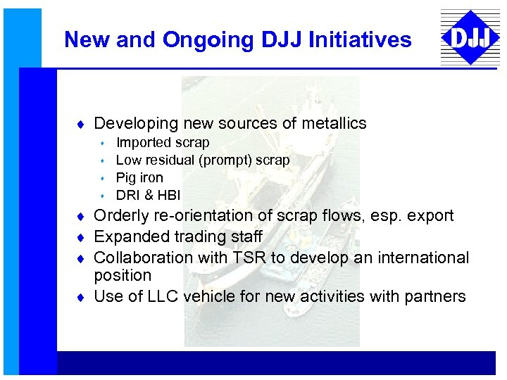 New and Ongoing DJJ Initiatives ¨ Developing new sources of metallics s s Imported