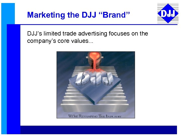 """Marketing the DJJ """"Brand"""" DJJ's limited trade advertising focuses on the company's core values."""