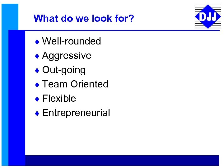 What do we look for? ¨ Well-rounded ¨ Aggressive ¨ Out-going ¨ Team Oriented