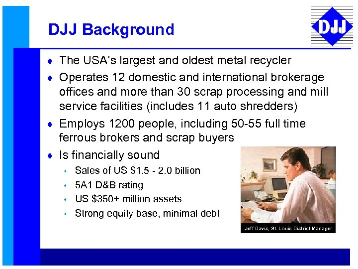 DJJ Background ¨ The USA's largest and oldest metal recycler ¨ Operates 12 domestic