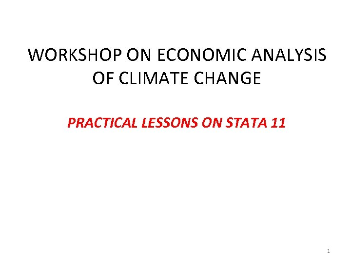 WORKSHOP ON ECONOMIC ANALYSIS OF CLIMATE CHANGE PRACTICAL LESSONS ON STATA 11 1
