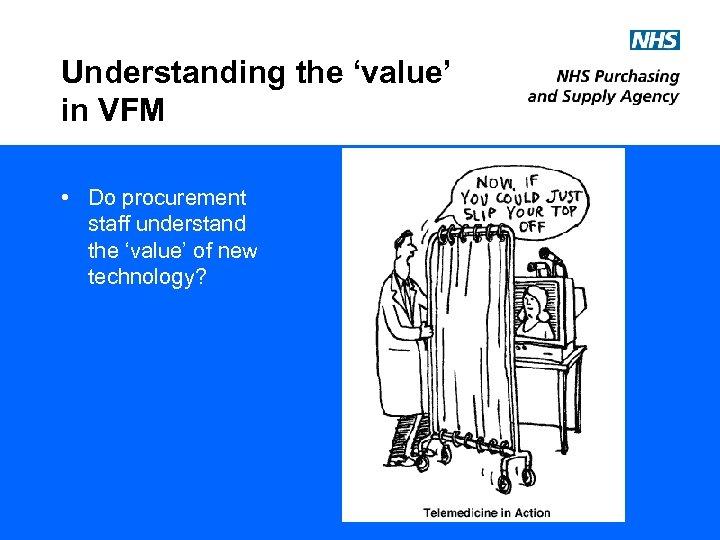 Understanding the 'value' in VFM • Do procurement staff understand the 'value' of new