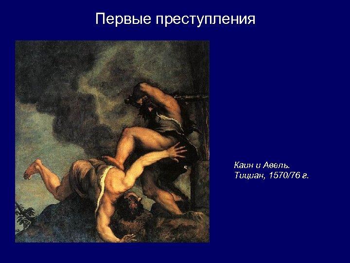 Первые преступления Каин и Авель. Тициан, 1570/76 г.