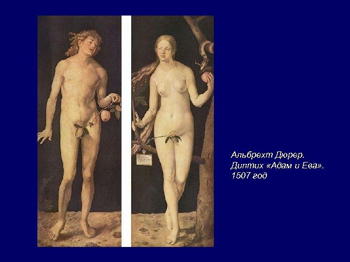 Альбрехт Дюрер. Диптих «Адам и Ева» . 1507 год