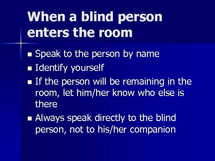 When a blind person enters the room Speak to the person by name n
