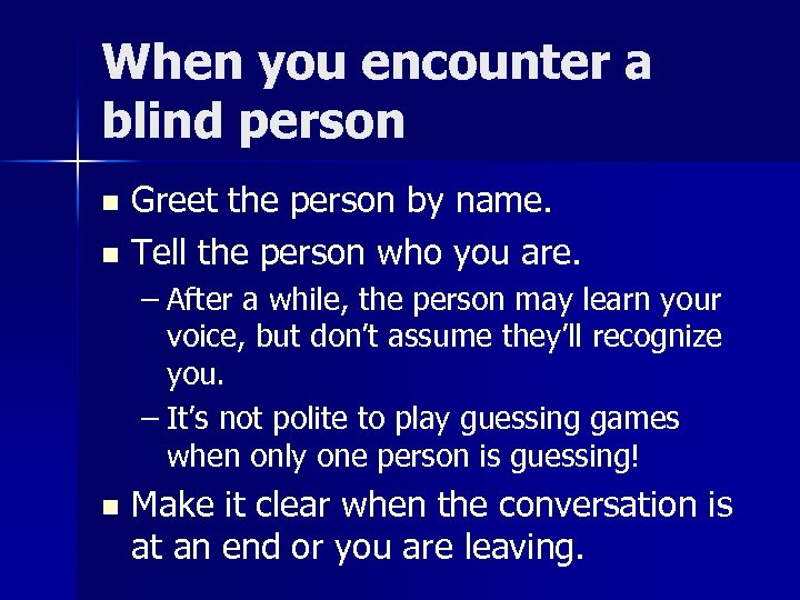When you encounter a blind person Greet the person by name. n Tell the