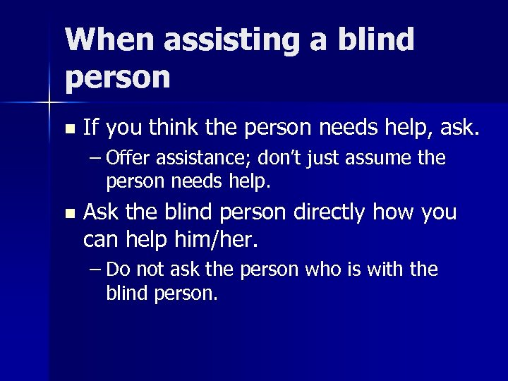 When assisting a blind person n If you think the person needs help, ask.