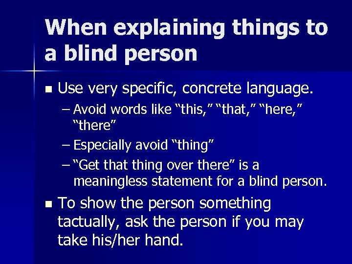 When explaining things to a blind person n Use very specific, concrete language. –