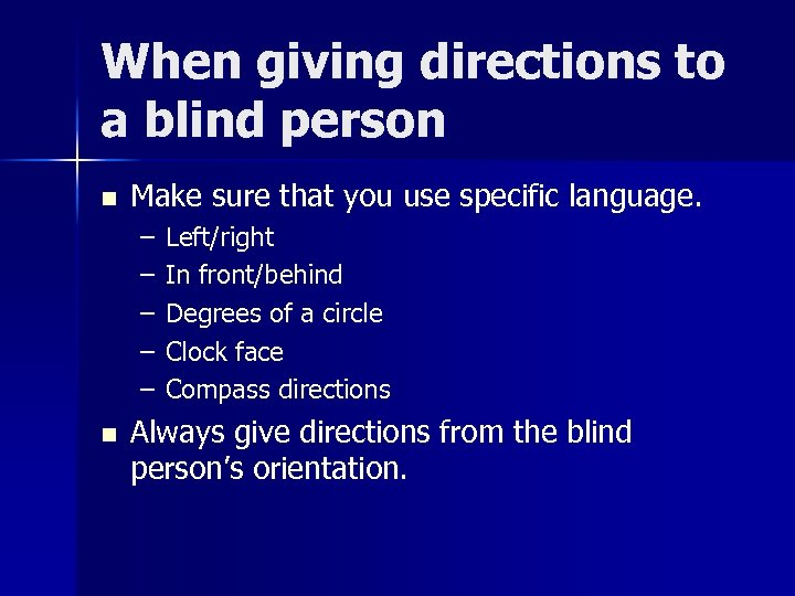 When giving directions to a blind person n Make sure that you use specific