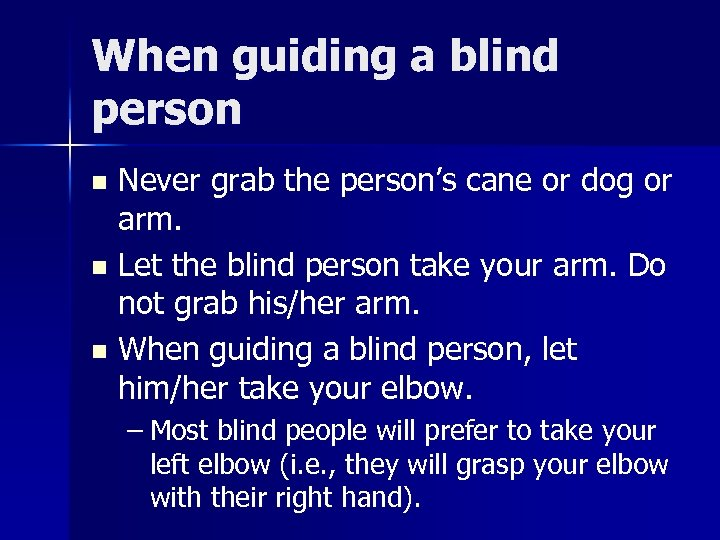 When guiding a blind person Never grab the person's cane or dog or arm.