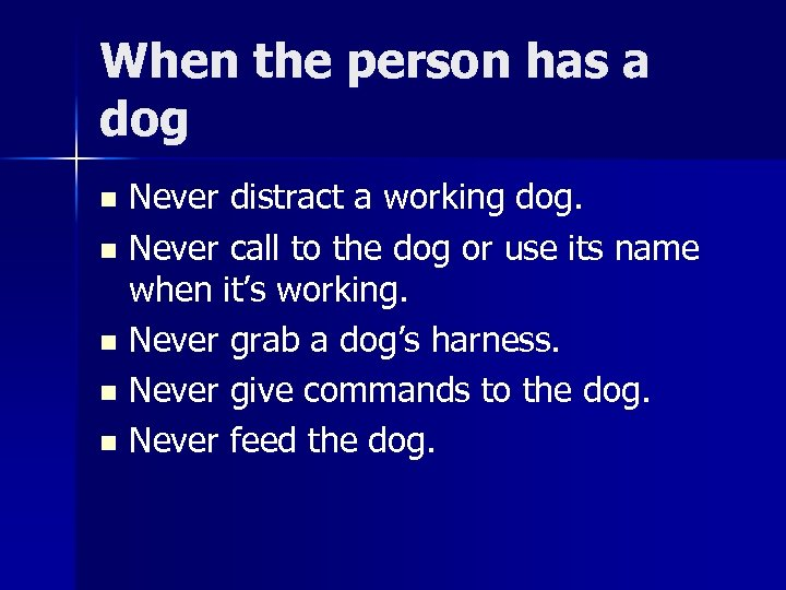 When the person has a dog Never distract a working dog. n Never call