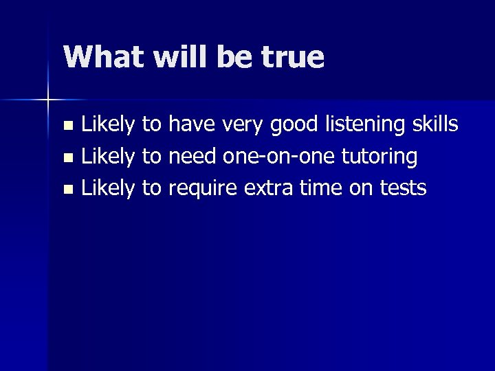 What will be true Likely to have very good listening skills n Likely to