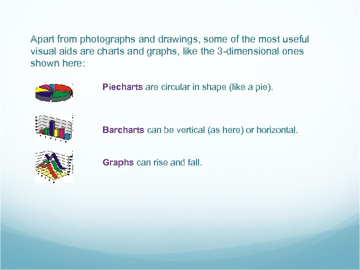 Apart from photographs and drawings, some of the most useful visual aids are charts