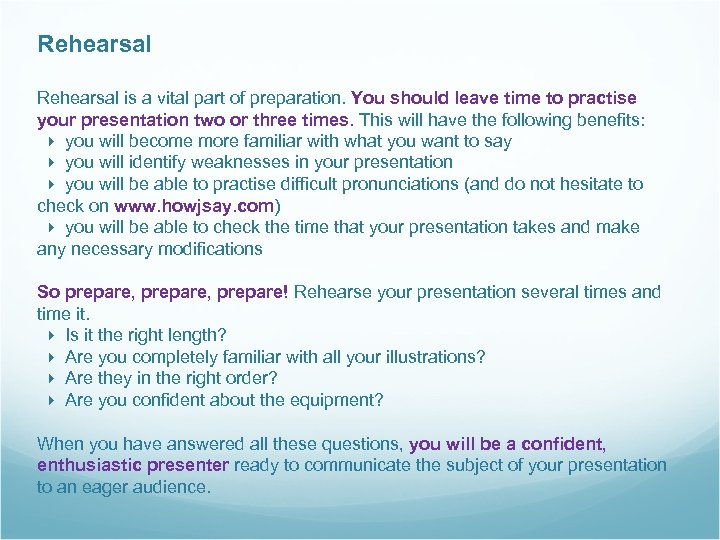 Rehearsal is a vital part of preparation. You should leave time to practise your
