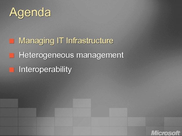 Agenda ¢ Managing IT Infrastructure ¢ Heterogeneous management ¢ Interoperability