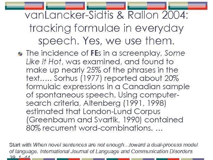 van. Lancker-Sidtis & Rallon 2004: tracking formulae in everyday speech. Yes, we use them.
