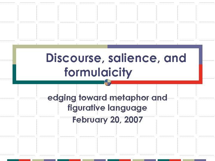 Discourse, salience, and formulaicity edging toward metaphor and figurative language February 20, 2007