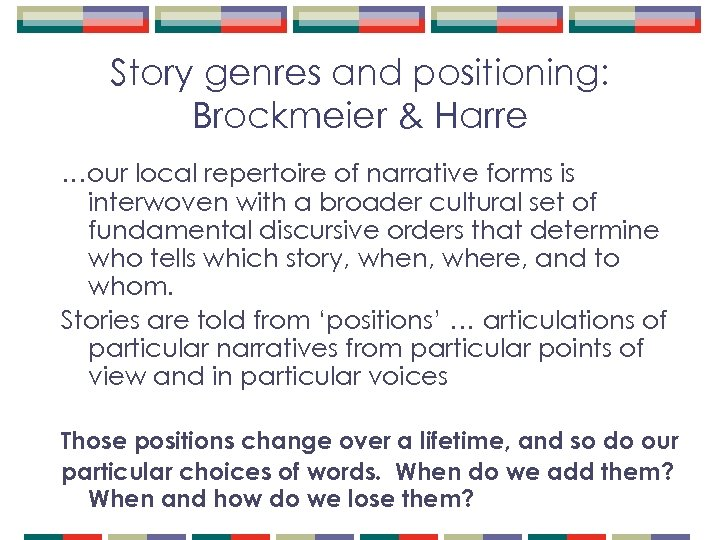 Story genres and positioning: Brockmeier & Harre …our local repertoire of narrative forms is
