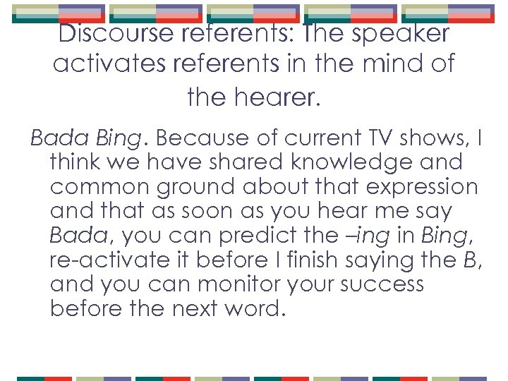 Discourse referents: The speaker activates referents in the mind of the hearer. Bada Bing.