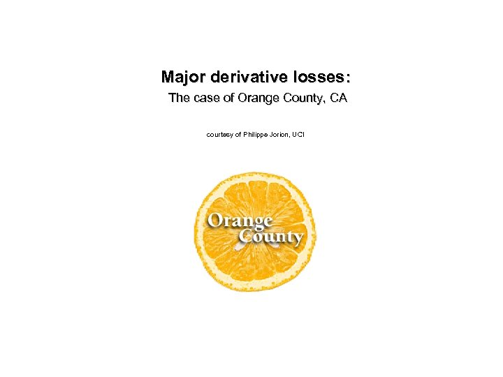 Major derivative losses: The case of Orange County, CA courtesy of Philippe Jorion, UCI