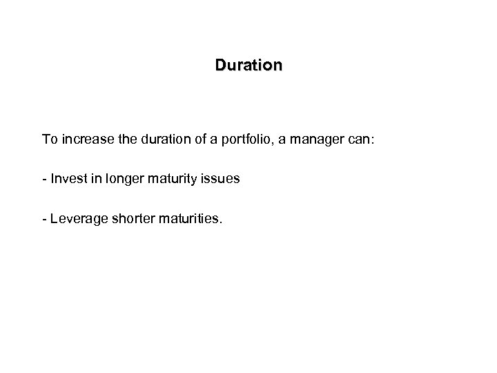 Duration To increase the duration of a portfolio, a manager can: - Invest in