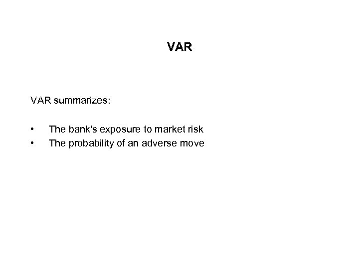 VAR summarizes: • • The bank's exposure to market risk The probability of an
