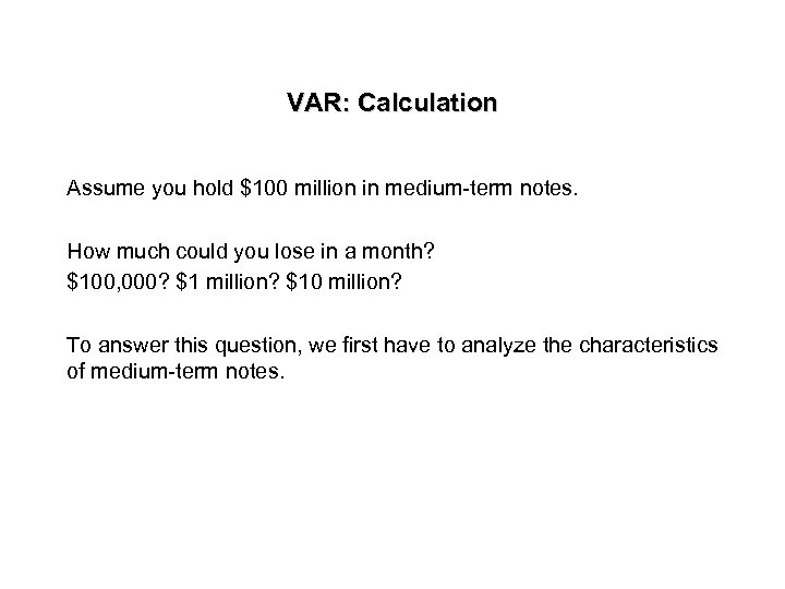 VAR: Calculation Assume you hold $100 million in medium-term notes. How much could you