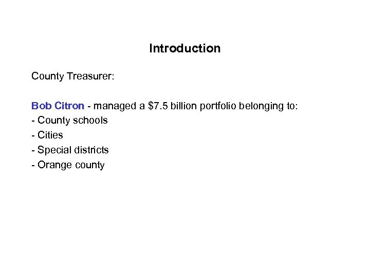 Introduction County Treasurer: Bob Citron - managed a $7. 5 billion portfolio belonging to: