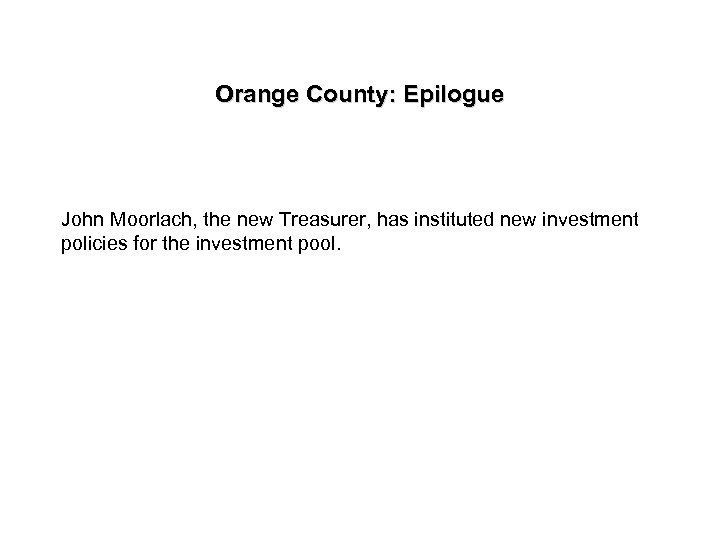 Orange County: Epilogue John Moorlach, the new Treasurer, has instituted new investment policies for