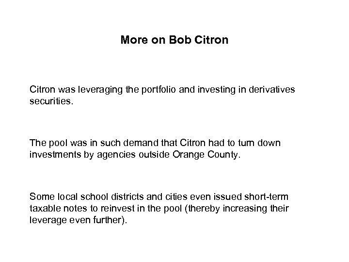 More on Bob Citron was leveraging the portfolio and investing in derivatives securities. The