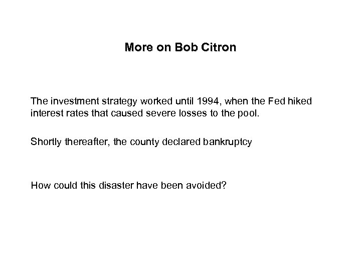 More on Bob Citron The investment strategy worked until 1994, when the Fed hiked