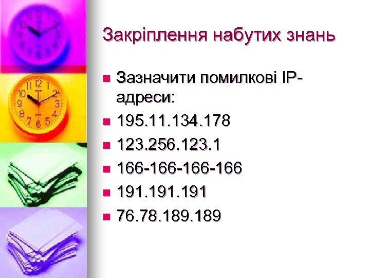 Закріплення набутих знань Зазначити помилкові ІРадреси: n 195. 11. 134. 178 n 123. 256.