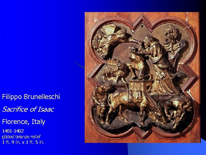 Filippo Brunelleschi Sacrifice of Isaac Florence, Italy 1401 -1402 gilded bronze relief 1 ft.