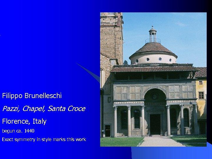 Filippo Brunelleschi Pazzi, Chapel, Santa Croce Florence, Italy begun ca. 1440 Exact symmetry in