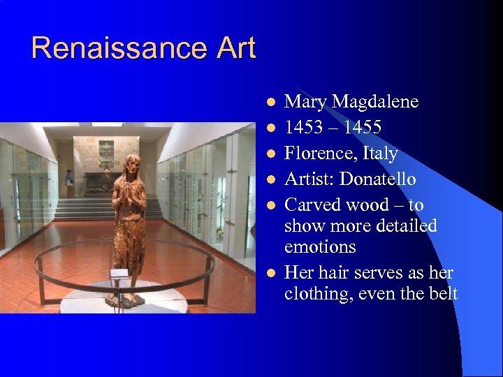 Renaissance Art l l l Mary Magdalene 1453 – 1455 Florence, Italy Artist: Donatello